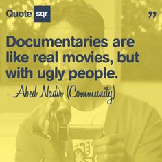 Documentaries are like real movies, but with ugly people. - Abed Nadir (Community) #quotesqr #funnyquote #documentaries #Community #quotes
