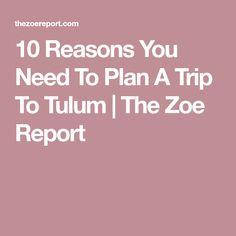 10 Reasons You Need To Plan A Trip To Tulum | The Zoe Report