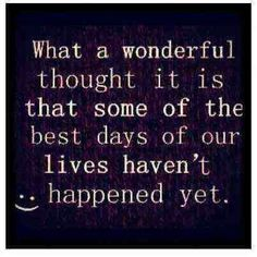 What a wonderful thought it is that some of our best days haven't happened yet.