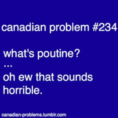 Canadian Problems // Poutine may sound horrible to some people, but it's a true Canadian thing Canadian Memes, Canadian Things, I Am Canadian, Canadian Humour, Canada Jokes, Canada Eh, Canadian Stereotypes, All About Canada, Meanwhile In Canada
