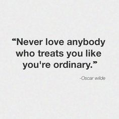 Never love anybody who treats you like you're ordinary.....remember this as you grow up my dear Kara and future a Grands...