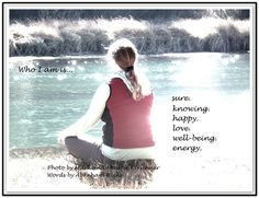 Who I am is... Sure. Knowing. Happy. Love. Well-being. Energy.  *Abraham-Hicks Quotes (AHQ1634)