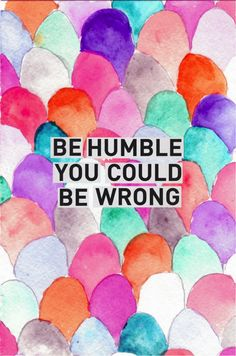 Be #humble you could be #wrong