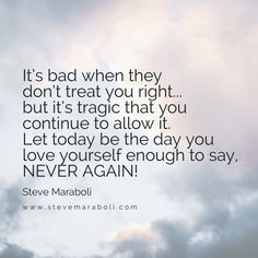 It's bad when they don't treat you right... but it's tragic that you continue to allow it. Let today be the day you love yourself enough to say, NEVER AGAIN!
