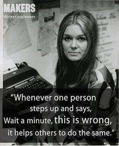 """""""Whenever one person steps up and says, Wait a minute, this is wrong, it helps others to do the same."""" ~Gloria Steinem"""