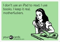 """Seriously, I cannot count the times people have said something like  """"Oh, you love to read? You should really get an Ipad/Nook/Kindle!"""" Um, no, I should not. Reading a book is an intimate thing for me. I love my books, so much so that I can't stand the idea of reading anything more than the news on an electronic device."""