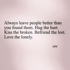 Spread Love #57: Always leave people better than you found them. Hug the hurt. Kiss the broken. Befriend the lost. Love the lonely.