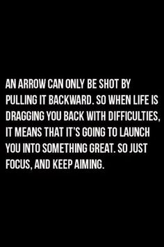 An arrow can only be shot by pulling it backward. So when life is dragging you back the difficulties, it means that it's going to launch you into something great. So just focus, and keep aiming.