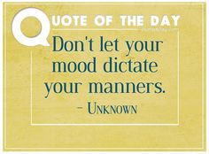 Don't let your mood dictate your manners