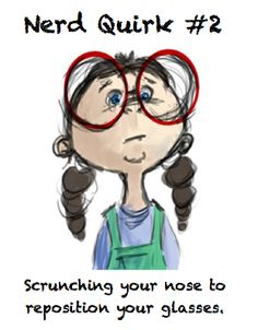 """Nerd Quirk #2: Scrunching your nose to reposition your glasses..did this in choir during a concert rehreasal...felan just looked at me like """"???"""""""