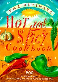 The Ultimate Hot and Spicy Cookbook: 200 Of the Most Fiery, Mouth-Searing and Palate-Pleasing Recipes Ever