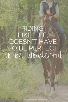 Riding doesn't have to be perfect to be wonderful... How true :)