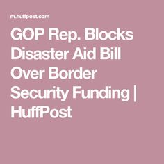 GOP Rep. Blocks Disaster Aid Bill Over Border Security Funding | HuffPost