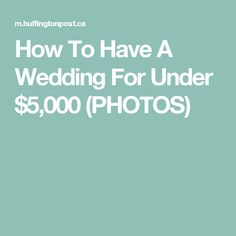 How To Have A Wedding For Under $5,000 (PHOTOS)