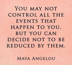 You may not control all the events that happen to you, but you can decide not to be reduced by them.