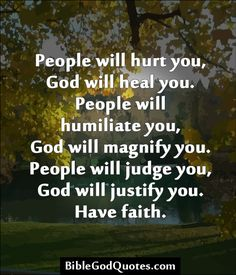 People will hurt you, God will heal you People will hurt you, God will heal you. People will humiliate you, God will magnify you. People will judge you, God will justify you.Bible and God Quotes The Words, Religious Quotes, Spiritual Quotes, Profound Quotes, Faith Quotes, Me Quotes, Good Bible Quotes, Godly Quotes, Jesus Quotes