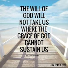 The will of God will not take us where the grace of God cannot sustain us. -Billy Graham