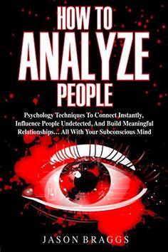 How To Analyze People: Psychology Techniques To Connect Instantly, Influence People Undetected, And Build Meaningful Relationships... ALL WITH YOUR SUBCONSCIOUS MIND by [Braggs, Jason]
