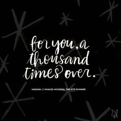 """""""For you, a thousand times over."""" - The Kite Runner, Khaled Hosseini   Such a sucker for you"""
