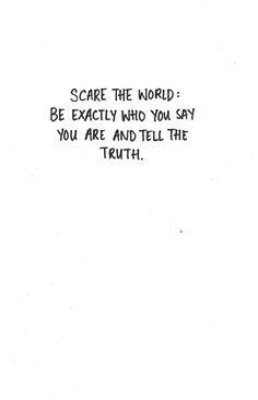 "Quote | ""Scare the world: be exactly who you say you are and tell the truth."""