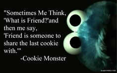 Quotes from sesame street   ... then me say, 'A friend is someone to share your last cookie with