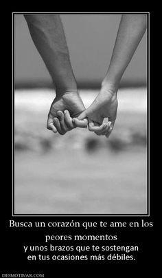 Busca un corazón que te ame en los peores momentos  y unos brazos que te sostengan en tus ocasiones más débiles.