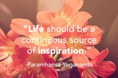 #Yogananda #quote: Life should be a continuous source of #inspiration. [Learn how to find your source of inspiration on the blog www.forjoywelive.org]