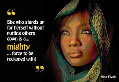 She who stand up for herself without putting others down is a mighty force to be reckoned with -- Miss Fiyah