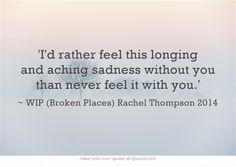 'I'd rather feel this longing and aching sadness without you than never feel it with you.' ~ Rachel Thompson (WIP) 2014 #quotes #longing #love #passion http://RachelintheOC.com