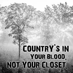 For Everyone that says your clothes make you country I beg to differ, being country is in your blood your born with it, it isn't the clothes that you wear