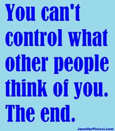 You Can't Control What Other People Think of You