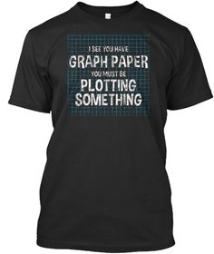 I See You Have Graph Paper You Must Be Plotting Something Black T-Shirt Front