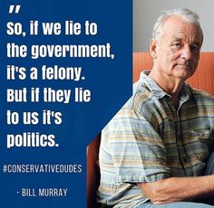 """""""So, if we lie to the government, it's a felony. But if they lie to us, it's politics."""" -Bill Murray"""