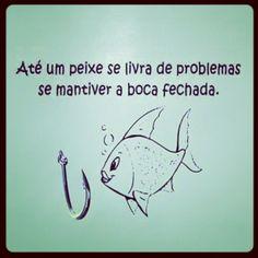 Até um peixe se livra de problemas se mantiver a boca fechada. Muito boa!!!
