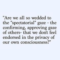 Are we so wedded to the spectatorial gaze - the confirming, approving gaze of others- that we don't feel endorsed in the privacy of our own consciousness?