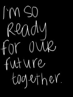Yes my dear sweetheart, I am SO ready for our future and all that it holds, Now & Forever!! I LOVE YOU !!!<3