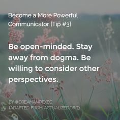 Here's the next tip on how to be a powerful communicator. Stay away from dogma. Don't be that person that always has a closed mind and knows it all.