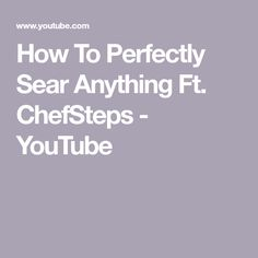 How To Perfectly Sear Anything Ft. ChefSteps - YouTube