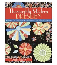 Thoroughly Modern Dresden.  Quick and easy construction of thirteen lively quilt projects for all skill levels. Change up the look of your quilts with lots of variations on the basic Dresden Plate blo
