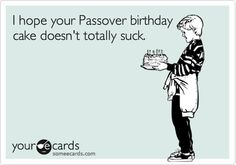 I hope your Passover birthday cake doesn't totally suck.