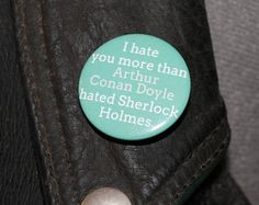 I hate you more then Arthur Conan Doyle hated Sherlock Holmes 32mm pin back badge