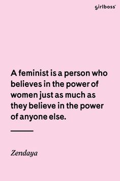 GIRLBOSS QUOTE: A feminist is a person who believes in the power of women just as much as they believe in the power of anyone else. - Zendaya