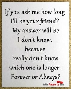 If you ask me how long I'll be your friend? My answer will be, I don't know, because I really don't know which one is longer. Forever or Always? Bff Quotes, Best Friend Quotes, Friendship Quotes, Great Quotes, My Best Friend, Quotes To Live By, Love Quotes, Inspirational Quotes, Qoutes