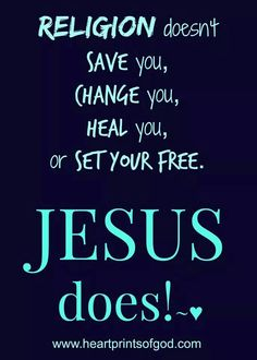 Religion Doesn't Change You, Heal You Or Set You Free...JESUS DOES !