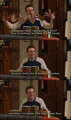 """""""You see what I got going on here? They're turkeys, but they're also hands, because later, we're gonna eat turkey and then, I'm gonna slap you in the face."""" -Marshall Erikson, How I Met Your Mother"""