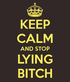 Keep Calm & Stop Lying Bitch