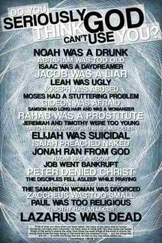 RevAlexShaw Shares:DO U SERIOUSLY THINK GOD CAN'T USE U? Noah was a drunk, Arraham was too old, Isaac was a daydreamer, Jacob was a liar, Leah was ugly, Joseph was abused, Moses had a stuttering problem and the list goes on....