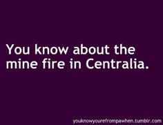 """You know you're from PA when... I went to Centralia. It wasn't as """"smoking ground-y"""" as everyone said it was, but it was very interesting."""