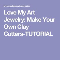 Love My Art Jewelry: Make Your Own Clay Cutters-TUTORIAL