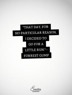 """""""That day, for no particular reason, I decided to go for a little run."""" - Forrest Gump"""